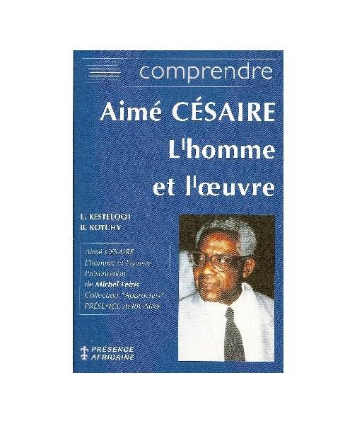 Comprendre Aimé Césaire - L'homme et l'oeuvre